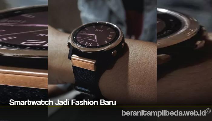 Smartwatch Jadi Fashion Baru